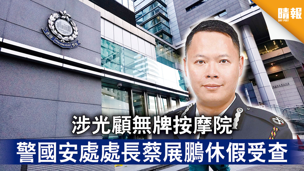 香港國安法|涉光顧無牌按摩院 警國安處處長蔡展鵬休假受查