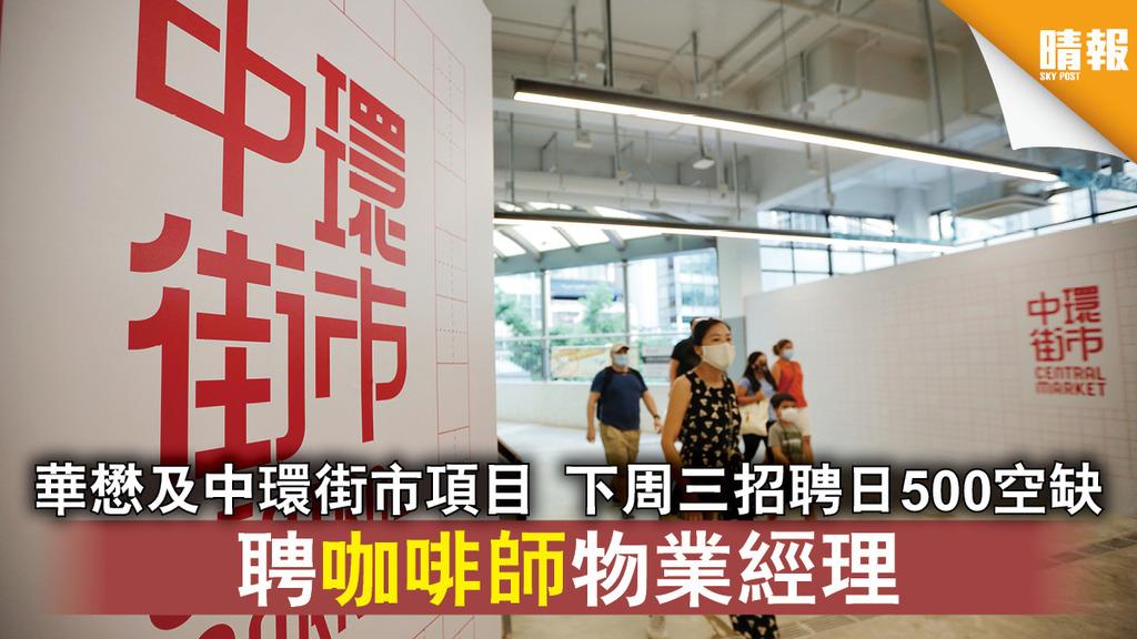 中環街市|華懋及中環街市項目 下周三招聘日500空缺 聘咖啡師物業經理