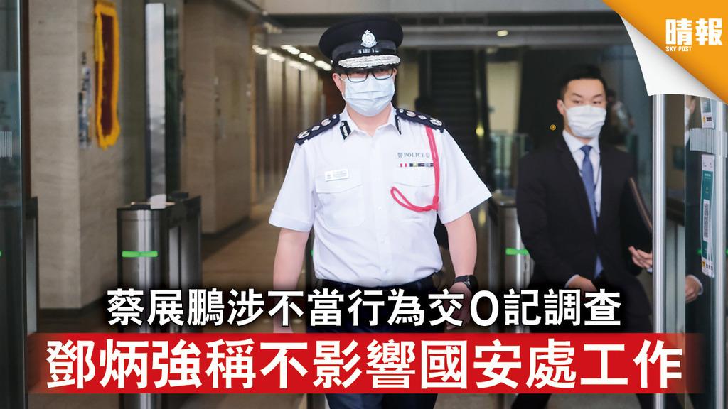 香港國安法 蔡展鵬涉不當行為交O記調查 鄧炳強稱不影響國安處工作