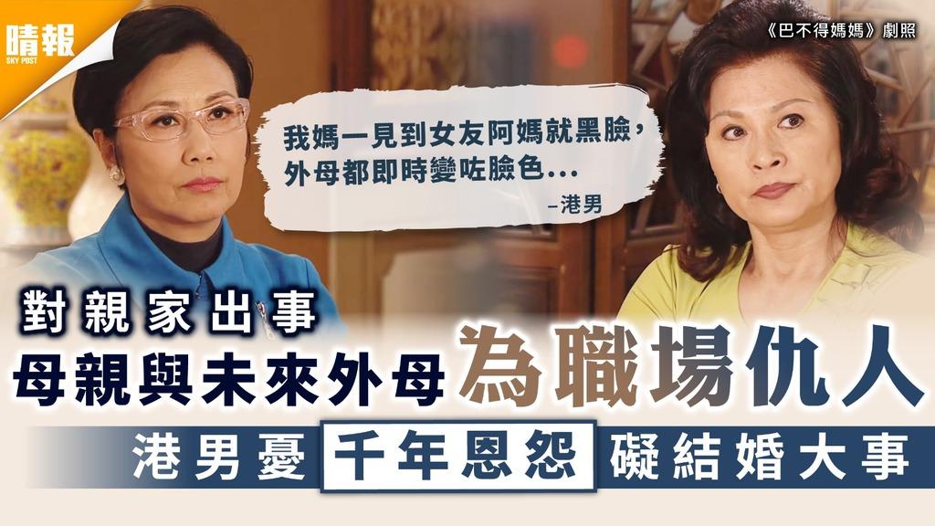 對親家|母親與未來外母為職場仇人 港男憂千年恩怨礙結婚大事