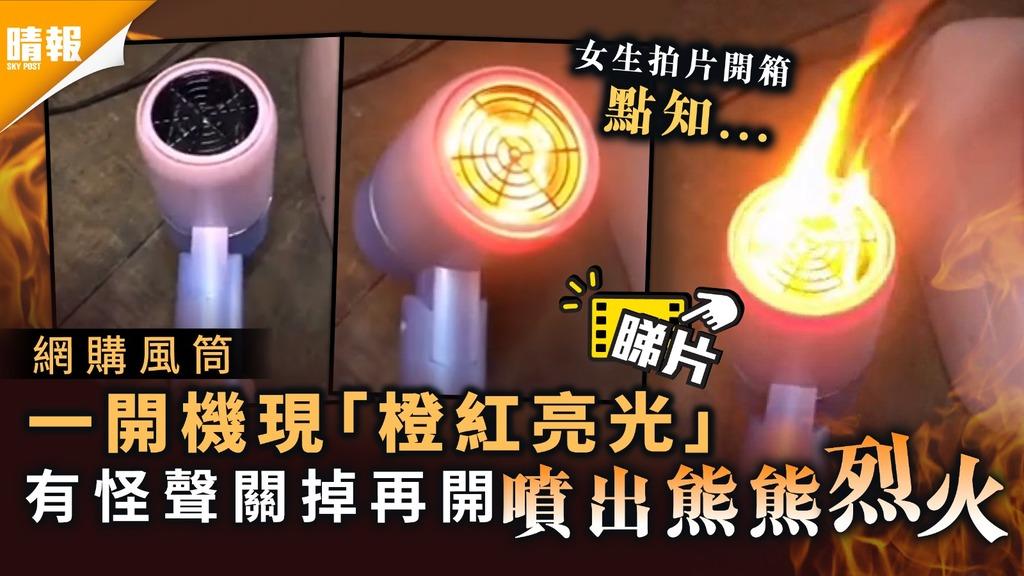 火燒頭注意|網購風筒一開機現「橙紅亮光」 有怪聲再開噴出熊熊烈火