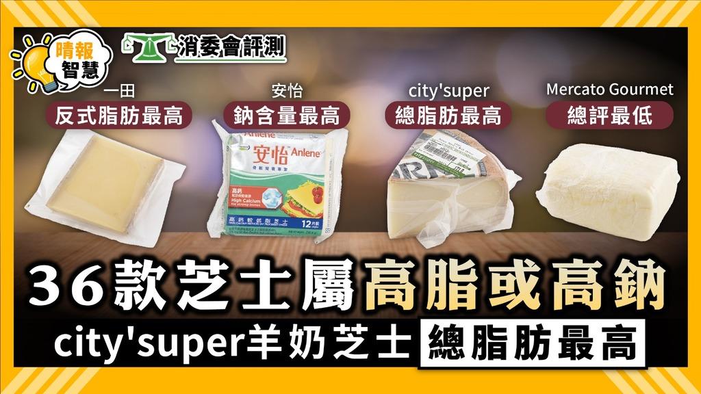消委會測試|36款芝士屬高脂或高鈉 city'super羊奶芝士總脂肪最高