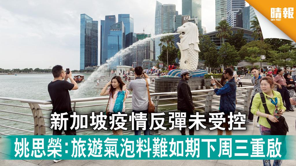 旅遊氣泡|新加坡疫情反彈未受控 姚思榮:旅遊氣泡料難如期下周三重啟