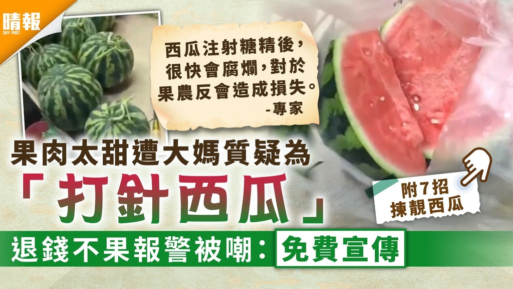 食品安全|果肉太甜質疑為「打針西瓜」 大媽退錢不果報警被嘲「免費宣傳」【附揀西瓜貼士】