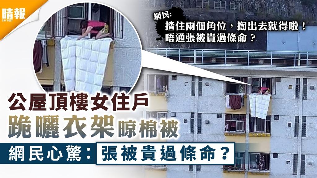 家居安全︳公屋頂樓女住戶跪曬衣架晾棉被 網民心驚:張被值錢過人命
