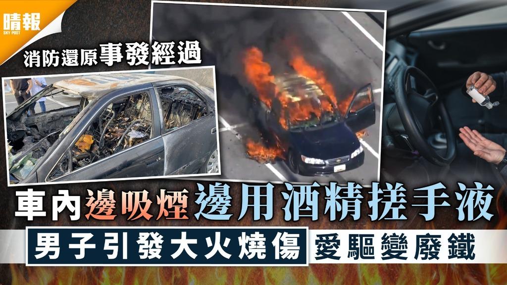 危險動作|車內邊吸煙邊用酒精搓手液 男子引發大火燒傷愛驅變廢鐵