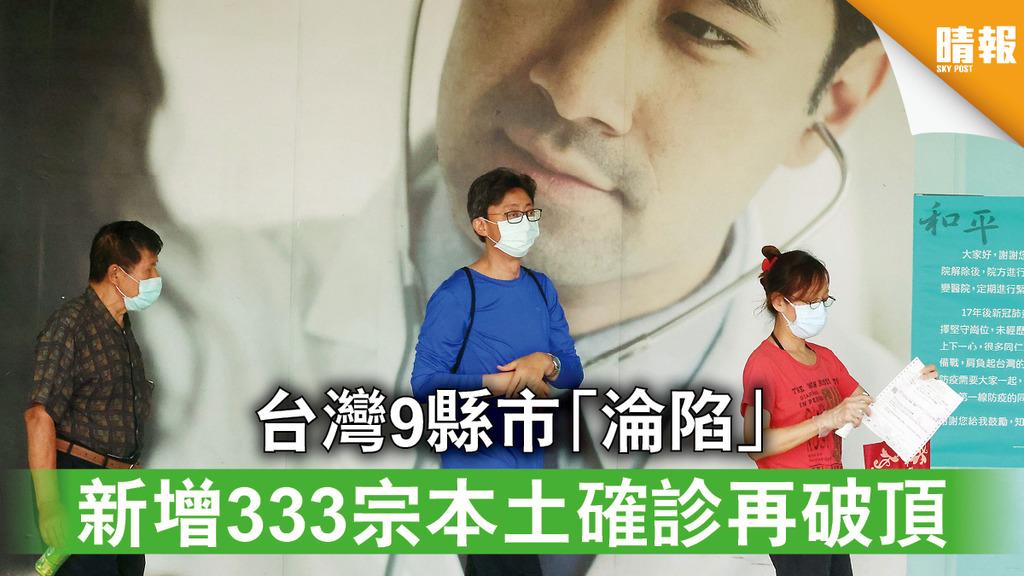 新冠肺炎|台灣9縣市「淪陷」 新增333宗本土確診再破頂