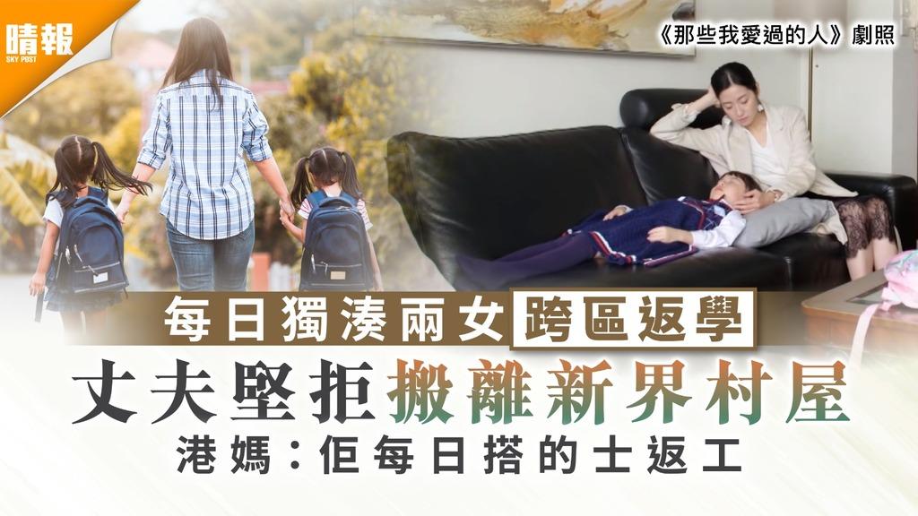 家庭關係|每日獨湊兩女跨區返學 港媽斥丈夫堅拒搬離新界村屋