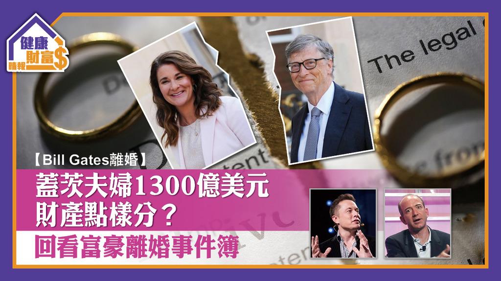【Bill Gates離婚】蓋茨夫婦1300億美元財產點樣分?回看富豪離婚事件簿
