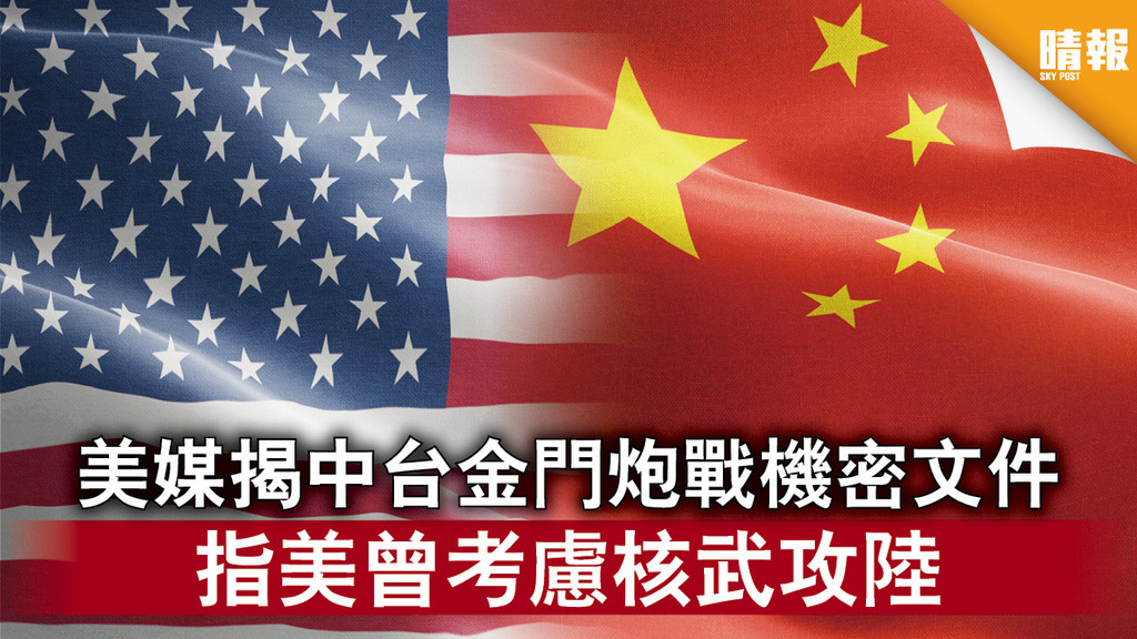 中美角力|美媒揭中台金門炮戰機密文件 指美曾考慮核武攻陸