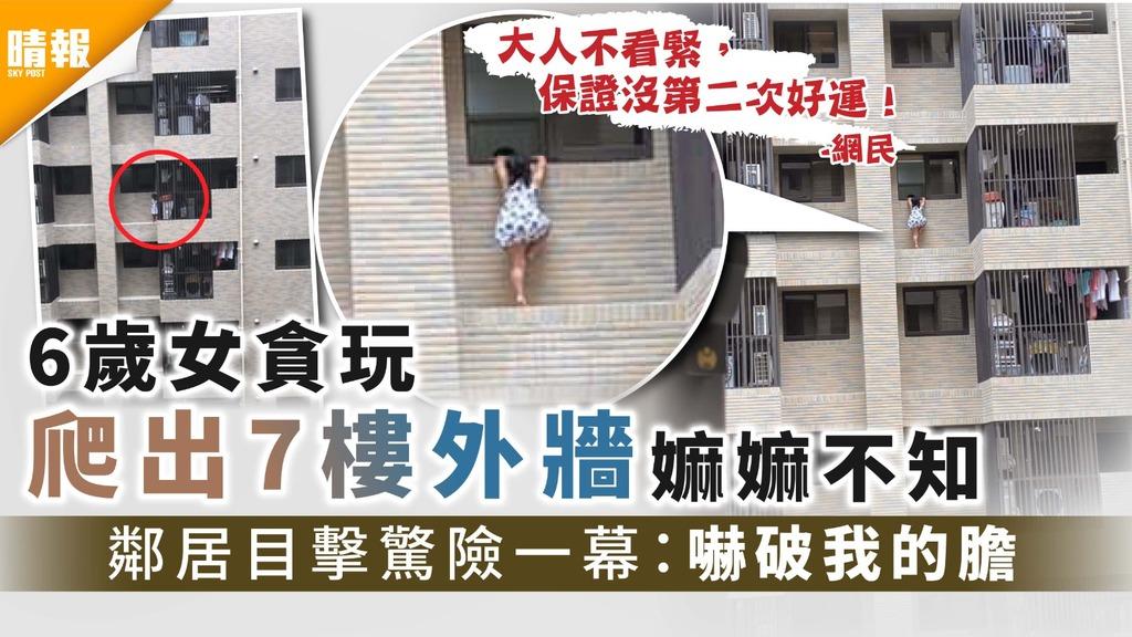 家長疏忽|6歲女貪玩爬出7樓外牆嫲嫲不知 鄰居目擊驚險一幕:嚇破我的膽