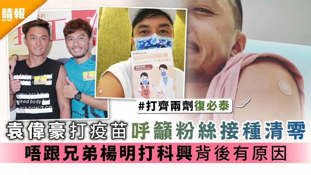 袁偉豪打疫苗呼籲粉絲接種清零 唔跟兄弟楊明打科興背後有原因