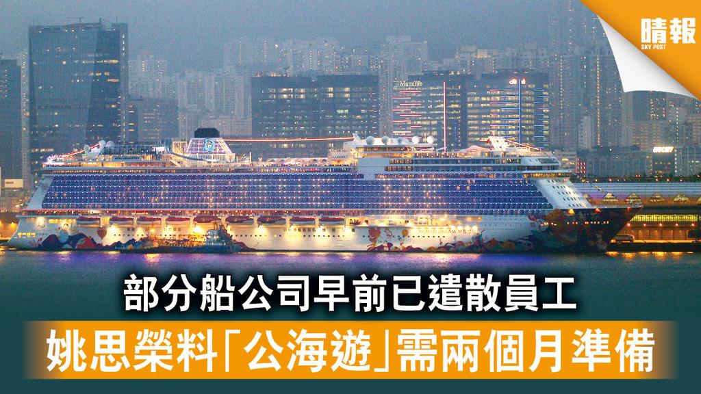 重啟旅遊|部分船公司早前已遣散員工 姚思榮料「公海遊」需兩個月準備