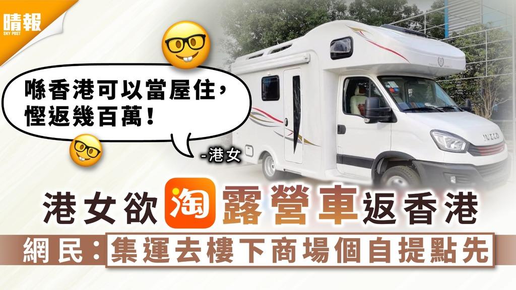 萬能淘寶 港女欲淘露營車返香港 網民:集運去樓下商場個自提點先
