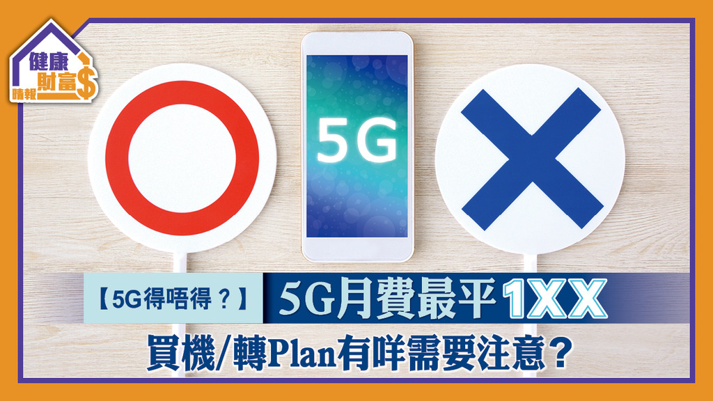 【5G得唔得?】5G月費最平1XX 買機/轉Plan有咩需要注意?