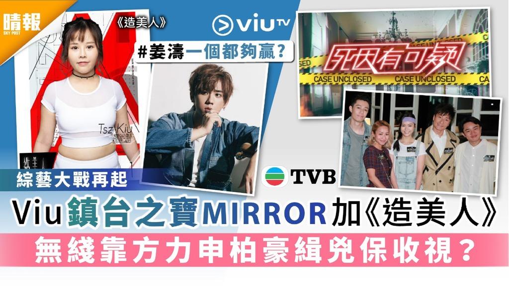 綜藝大戰再起︳ViuTV鎮台之寶MIRROR加《造美人》無綫靠方力申柏豪緝兇保收視?