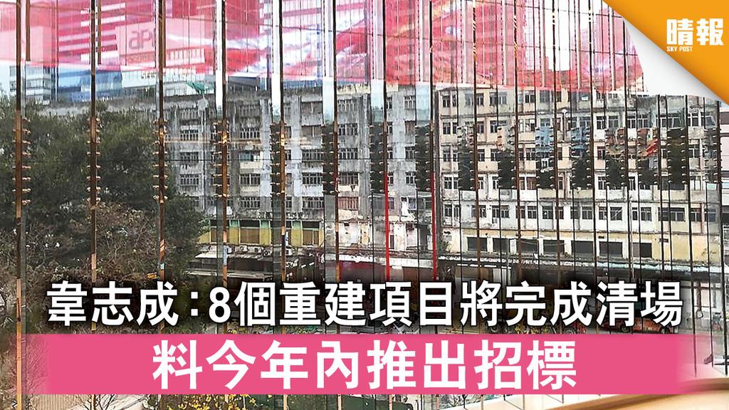 市區重建 韋志成:8重建項目將完成清場 料今年內推出招標