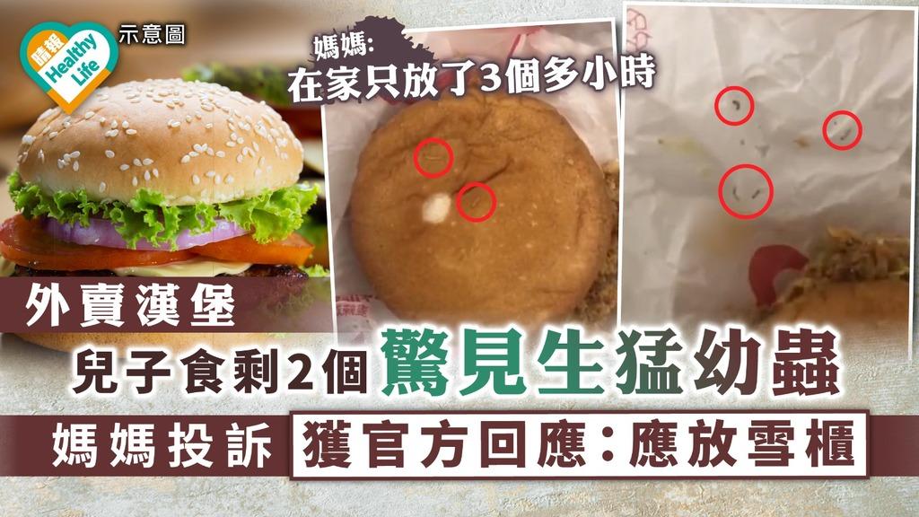 食用安全|外賣漢堡兒子食剩2個驚見生猛幼蟲 媽媽投訴獲官方回應:應放雪櫃