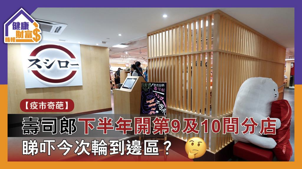 【疫市奇葩】壽司郎下半年開第9及10間分店 睇吓今次輪到邊區?
