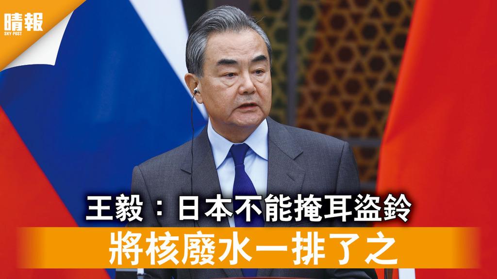 福島核災|王毅:日本不能掩耳盜鈴 將核廢水一排了之