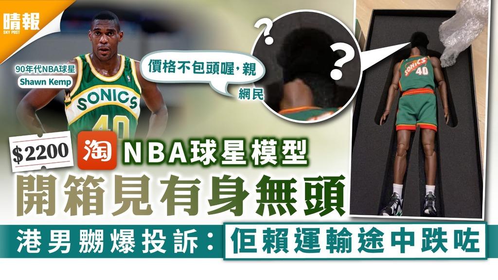 淘寶中伏|$2200淘NBA球星模型開箱有身無頭 港男嬲爆投訴:佢賴運輸途中跌咗
