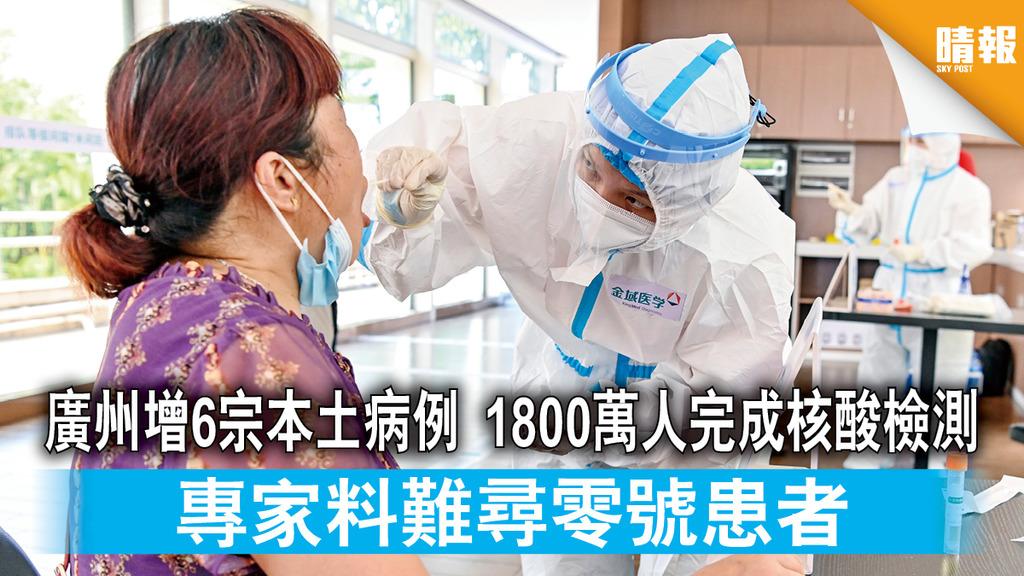 新冠肺炎|廣州增6宗本土病例 1800萬人完成核酸檢測 專家料難尋零號患者