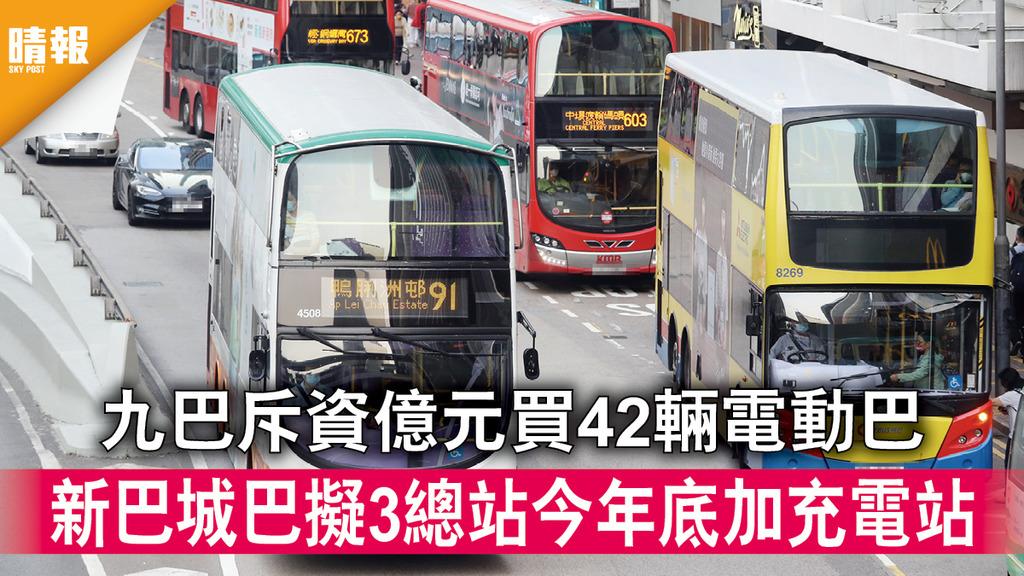 電動巴士|九巴斥資億元買42輛電動巴 新巴城巴擬3總站今年底加充電站