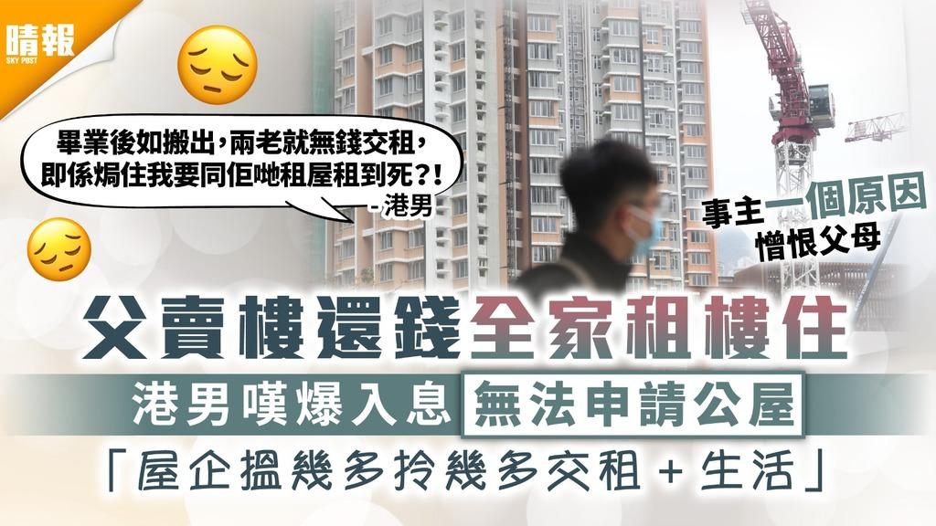居住問題|父賣樓還錢全家租樓住 港男嘆爆入息無法申請公屋 「屋企搵幾多拎幾多交租+生活」