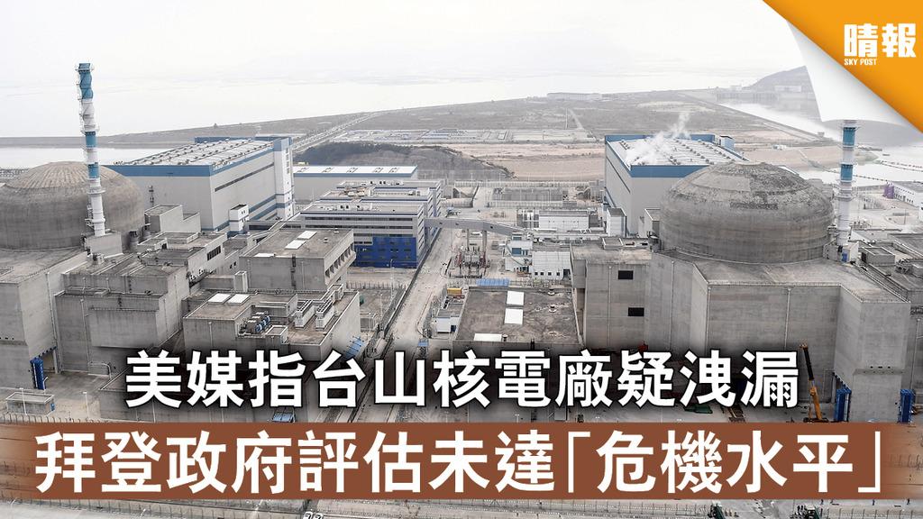 核洩漏疑雲|美媒指台山核電廠疑洩漏 拜登政府評估未達「危機水平」