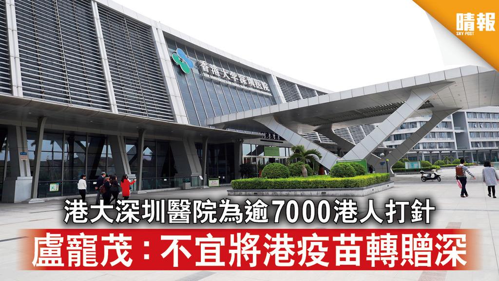 新冠疫苗 港大深圳醫院為逾7000港人打針 盧寵茂:不宜將港疫苗轉贈深