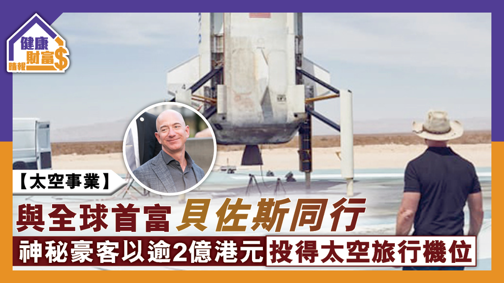 【太空事業】與全球首富貝佐斯同行 神秘豪客以逾2億港元投得太空旅行機位