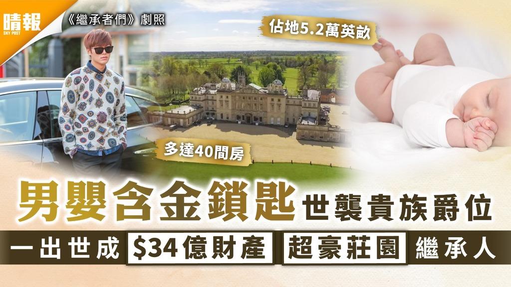 繼承者們|男嬰含金鎖匙世襲貴族爵位 一出世成$33億財產超豪莊園繼承人