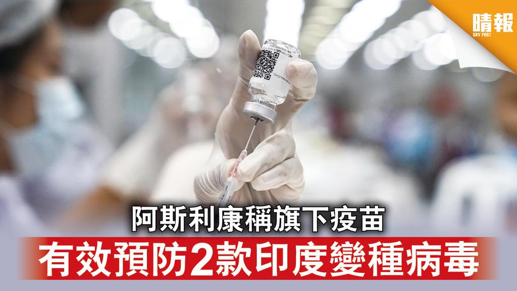 新冠疫苗|阿斯利康稱旗下疫苗 有效預防2款印度變種病毒