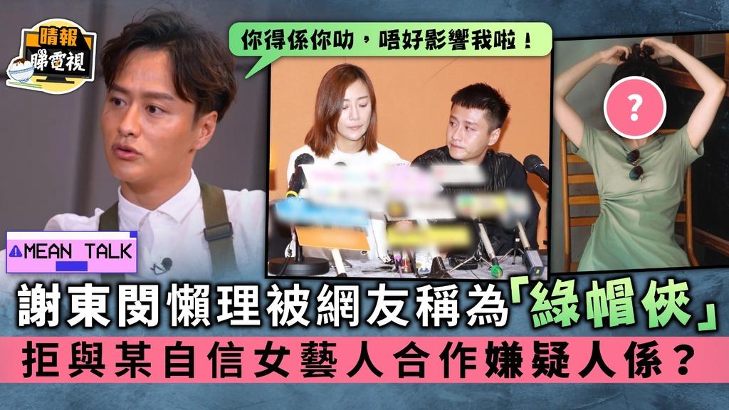 Mean Talk│謝東閔懶理被網友稱為「綠帽俠」 拒與某自信女藝人合作嫌疑人係?