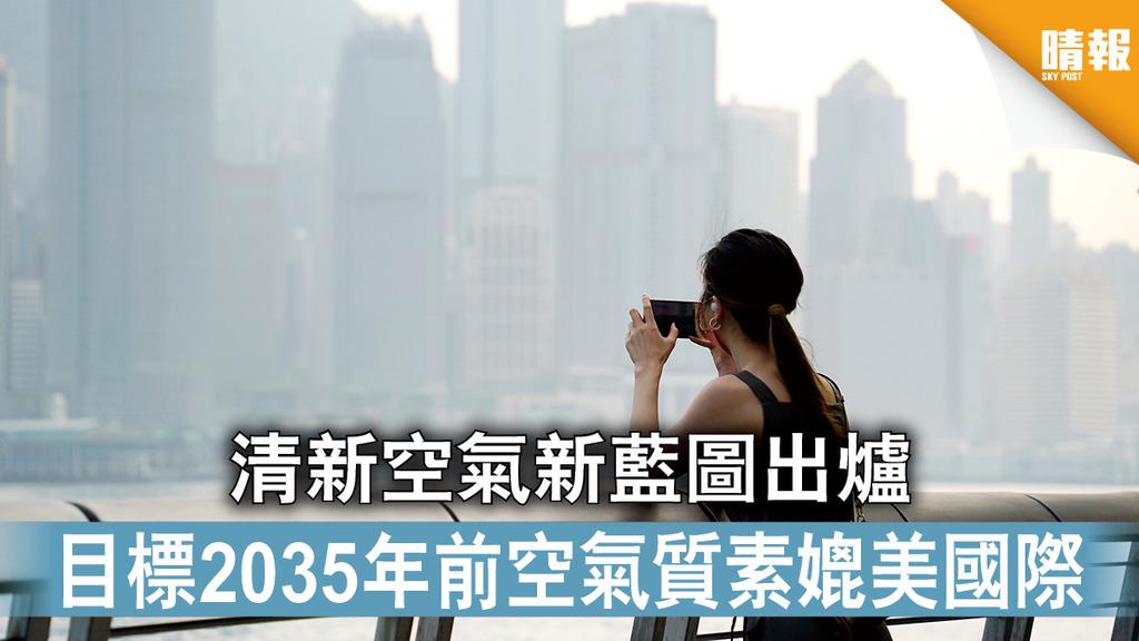 空氣污染 清新空氣新藍圖出爐 目標2035年前空氣質素媲美國際