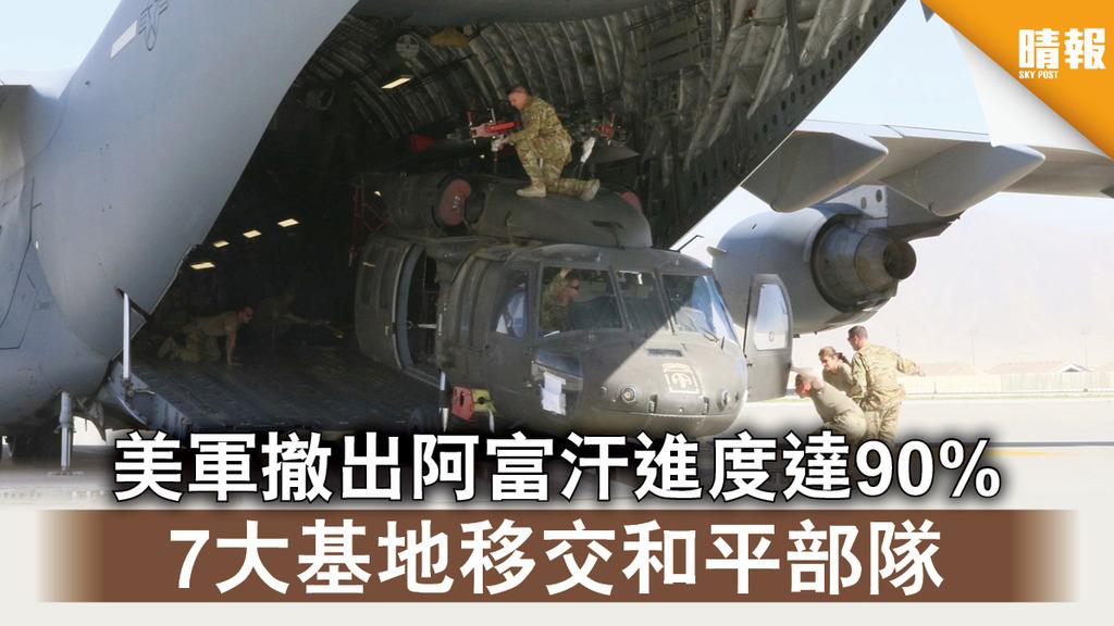 反恐戰爭|美軍撤出阿富汗進度達90% 7大基地移交和平部隊