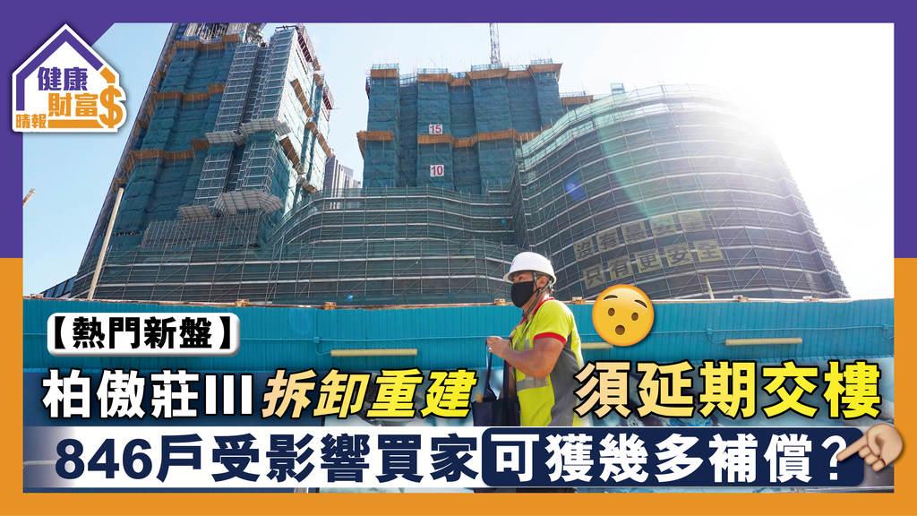 【熱門新盤】柏傲莊III拆卸重建須延期交樓 846戶受影響買家可獲幾多補償?