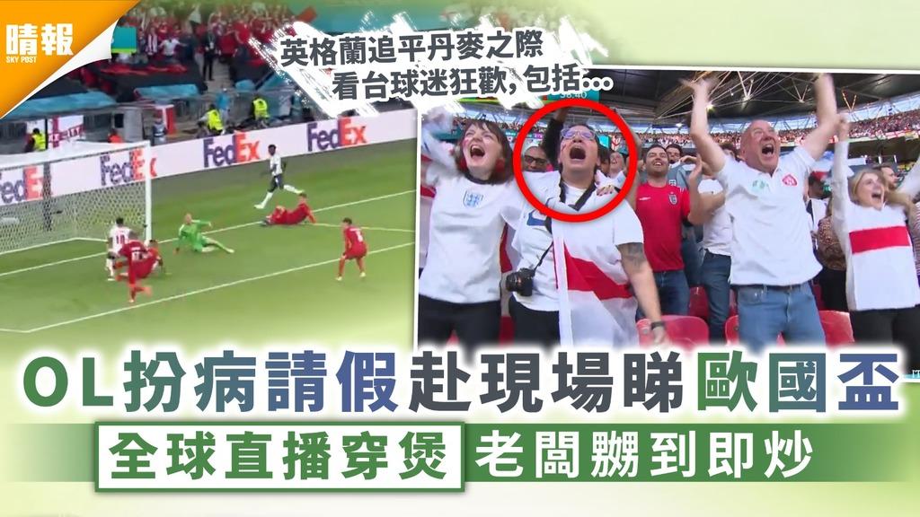 英格蘭大戰丹麥|OL扮病請假赴現場睇歐國盃 全球直播穿煲老闆嬲到即炒