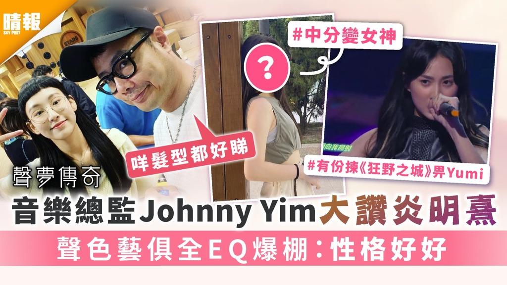 聲夢傳奇|音樂總監Johnny Yim大讚炎明熹 聲色藝俱全EQ爆棚:性格好好