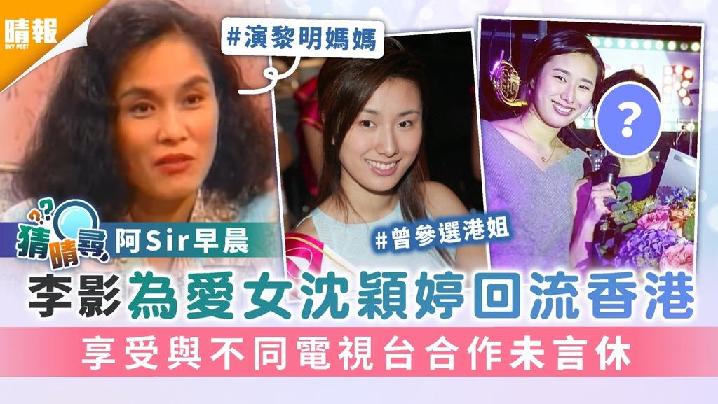 阿Sir早晨︱67歲李影為愛女沈穎婷回流香港 享受與不同電視台合作未言休