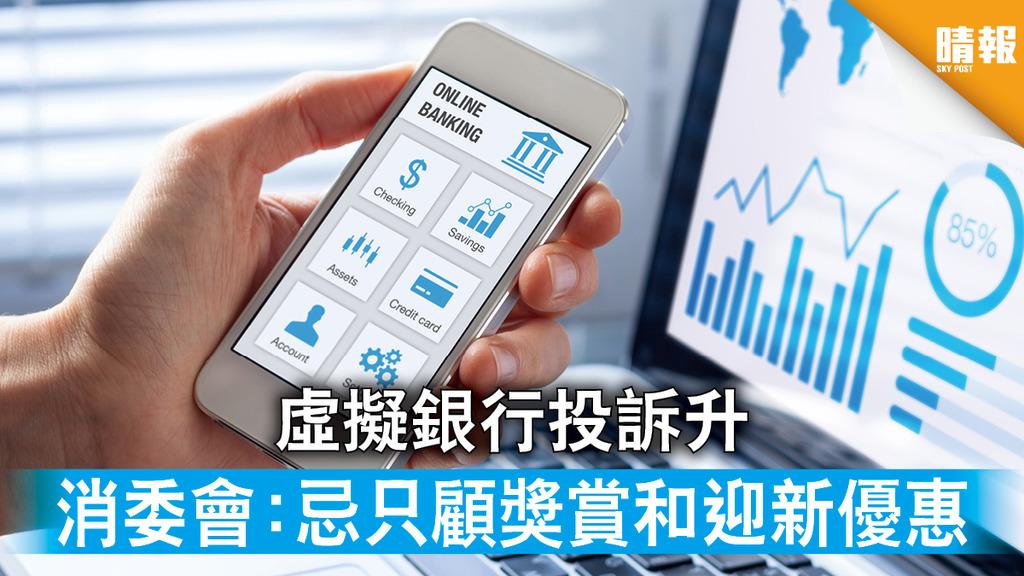 虛擬銀行 虛擬銀行投訴升 消委會:忌只顧獎賞和迎新優惠 (附10大注意)