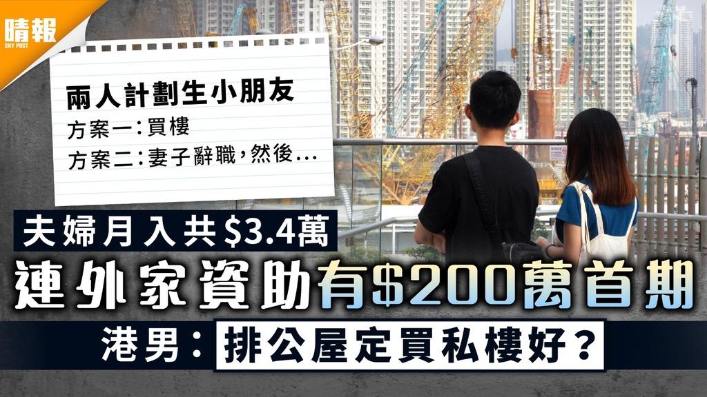 居住問題|夫婦月入共$3.4萬 連外家資助有$200萬首期 港男:排公屋定買私樓好?