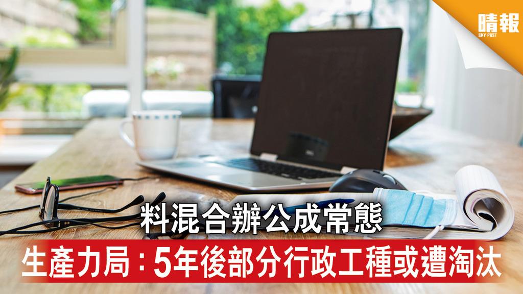 在家工作|料混合辦公成常態 生產力局:5年後部分行政工種或遭淘汰