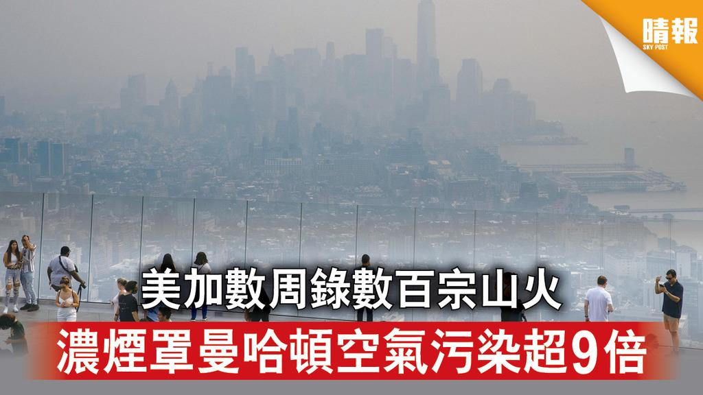 極端天氣|美加數周錄數百宗山火 濃煙罩曼哈頓空氣污染超9倍