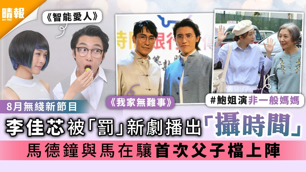 8月無綫新節目 李佳芯被「罰」新劇播出「攝時間」 馬德鐘與馬在驤首次父子檔上陣