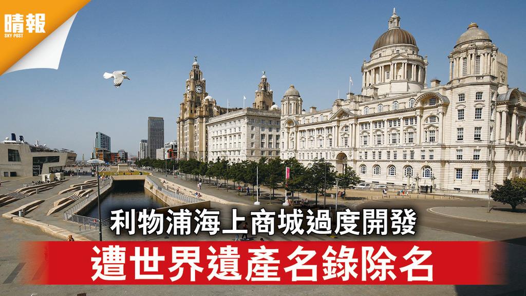 世界遺產|利物浦海上商城過度開發 遭世界遺產名錄除名