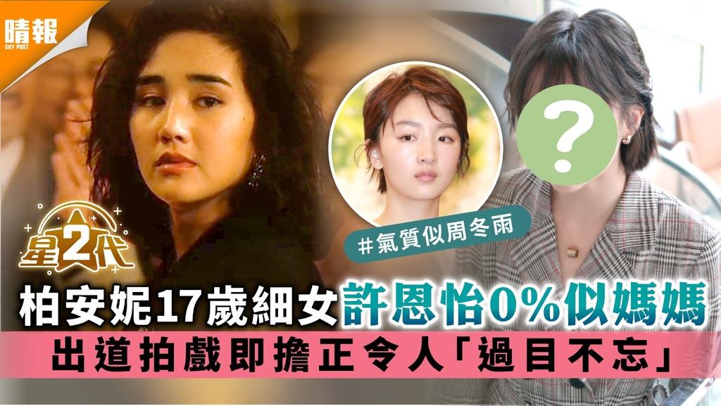 星二代 柏安妮17歲細女許恩怡0%似媽媽 出道拍戲即擔正令人「過目不忘」