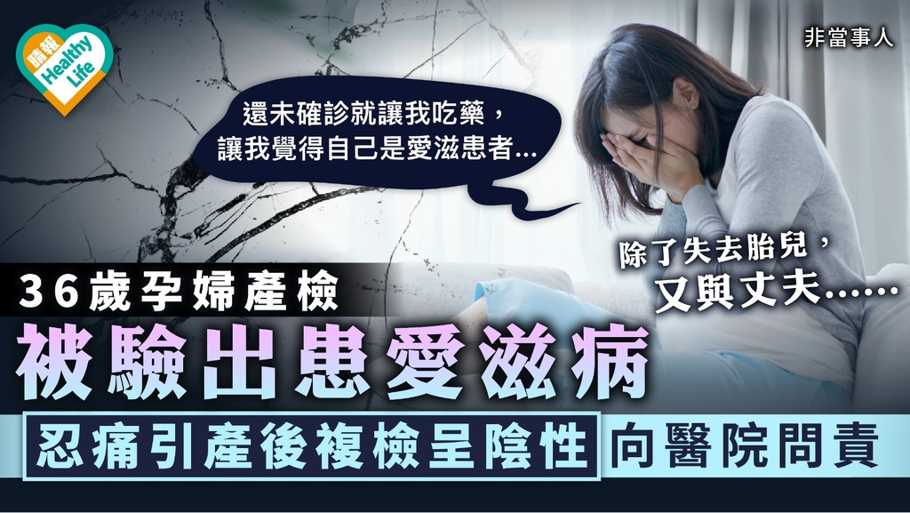 椎心之痛|36歲孕婦產檢被驗出患愛滋病 忍痛引產後複檢呈陰性向醫院問責