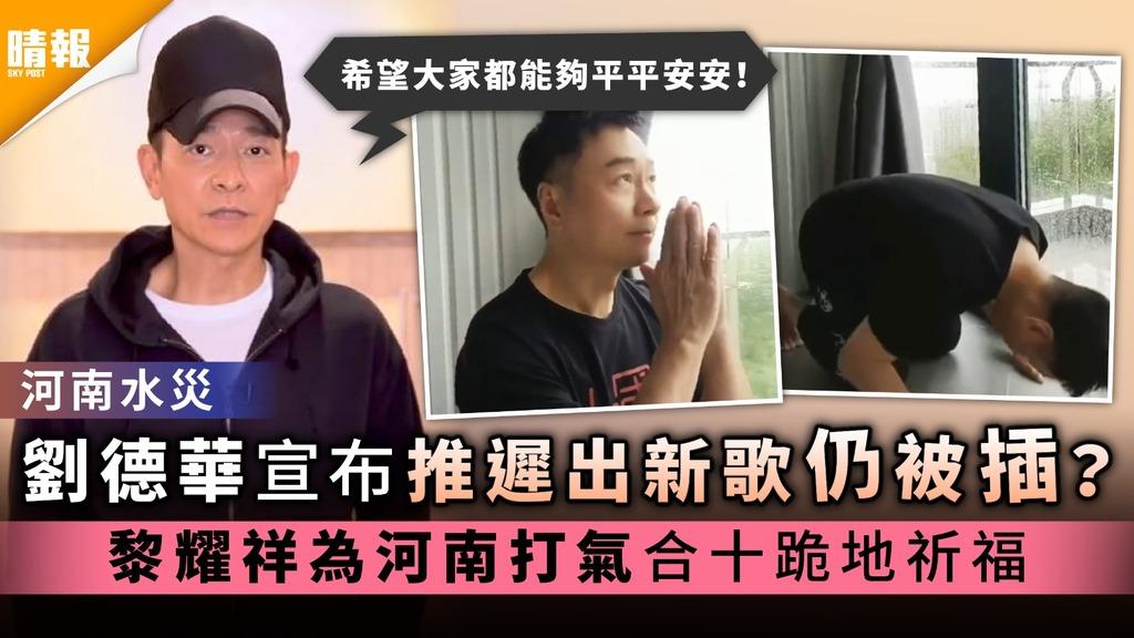 河南水災| 劉德華宣布推遲出新歌仍被插? 黎耀祥為河南打氣合十跪地祈福