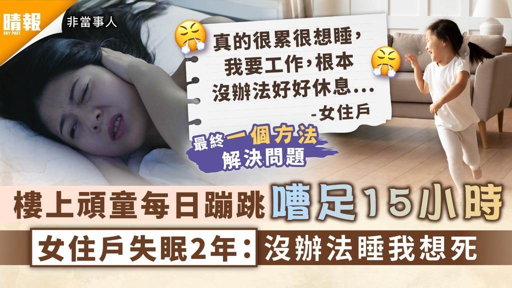 噪音滋擾|樓上頑童每日蹦跳嘈足15小時 女住戶失眠2年:沒辦法睡我想死